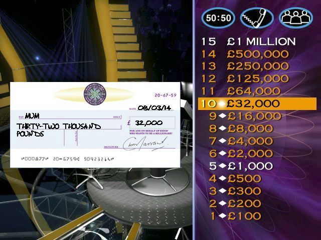 Who Wants to Be a Millionaire: 2nd Edition Windows After the £32,000 question has been answered the player is shown a cheque before each question, '.. but we don't want to give you that, here's the next question'