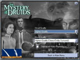 "The Mystery of the Druids Windows Select ""Settings"" from the Start screen to get this. Under ""Visual Quality"", choose from Highest Quality, Highest Performance or Use Hardware (for 3D acc. cards). Under ""Music Quality"", Highest Quality (Dolby SurroundSound) or Mono can be chosen."