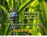 Disney•Pixar A Bug's Life Windows The start of the first level. Flik must get into the ant hill to be sent on his mission. There's a loading pause like this before all levels